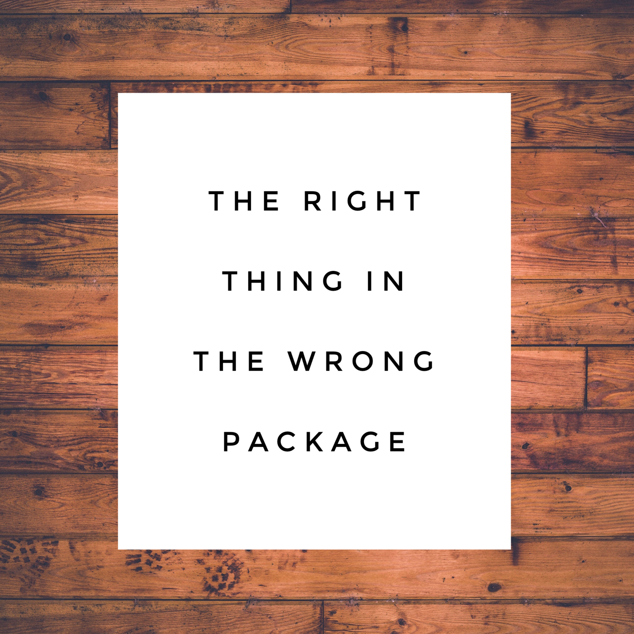 The Right Thing in the Wrong Package