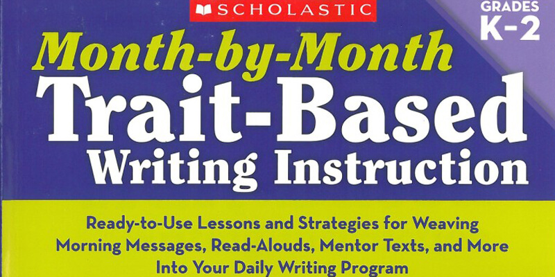 Month-by-Month Trait-Based Instruction: Grades K-2