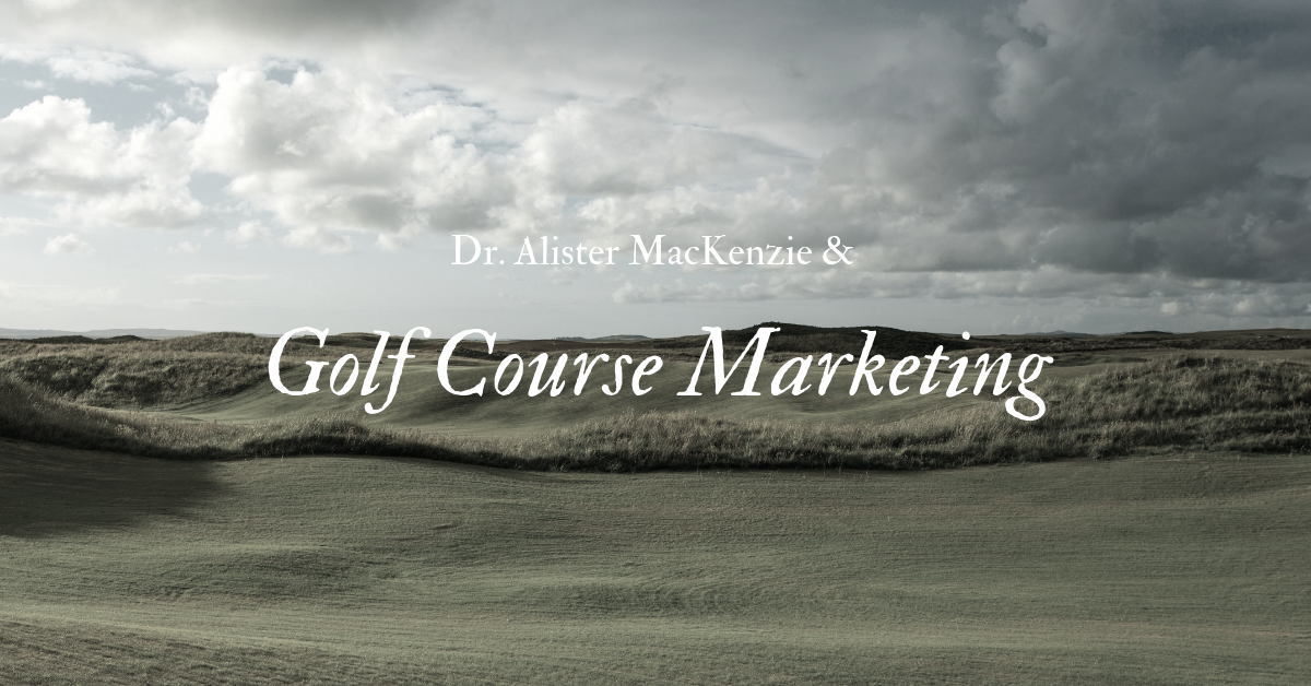What Alister MacKenzie Taught us About Golf Course Marketing