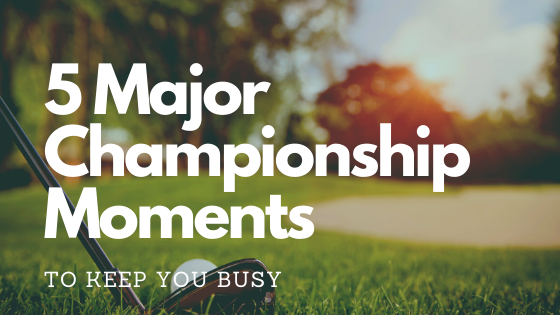 5 Major Championship Moments to Keep You Busy