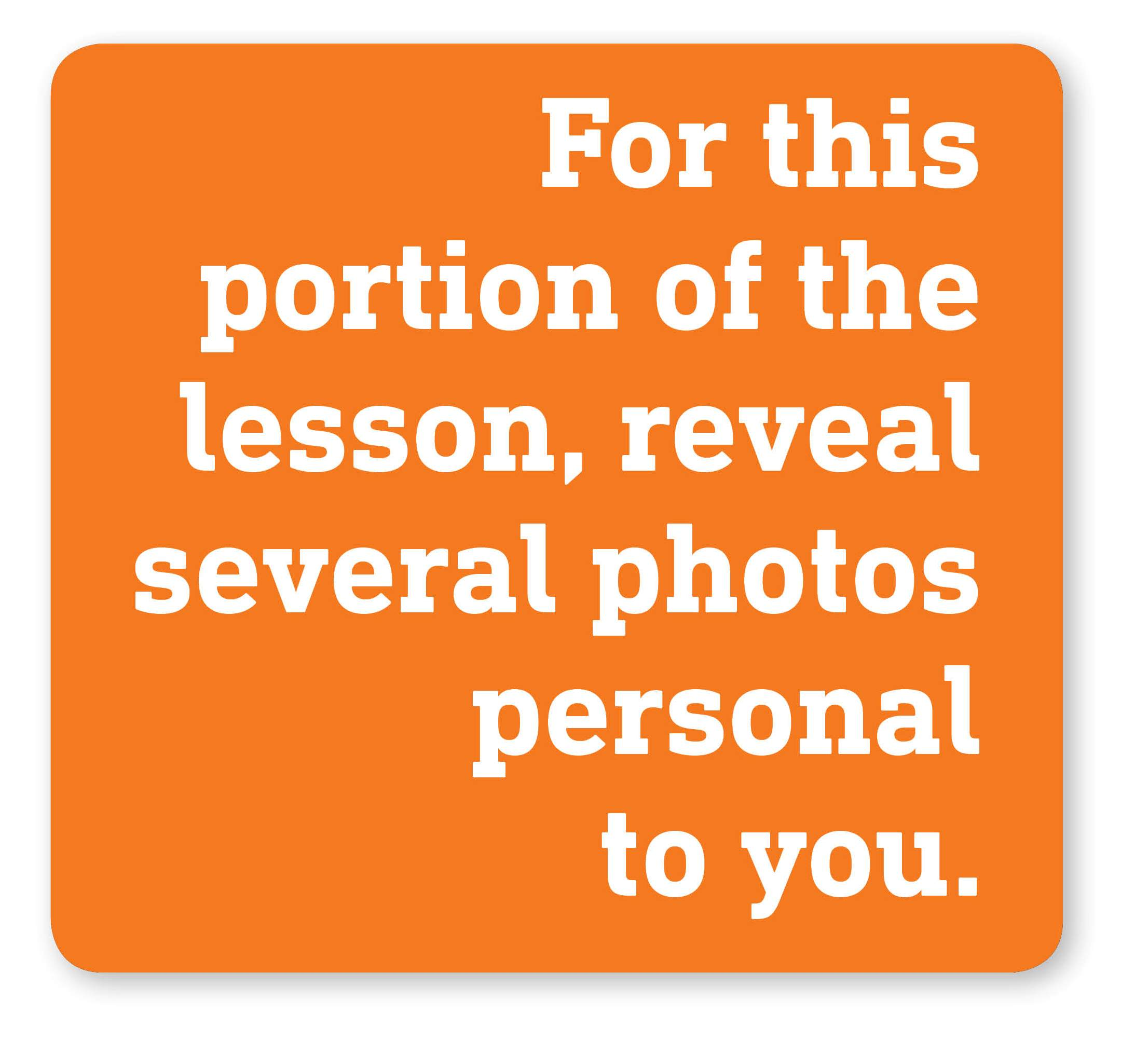For this portion of the lesson, reveal several photos personal to you.